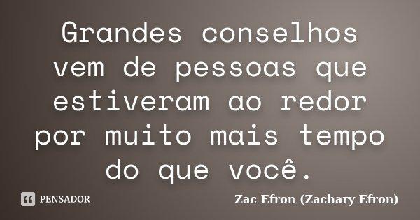 Grandes conselhos vem de pessoas que estiveram ao redor por muito mais tempo do que você.... Frase de Zac Efron (Zachary Efron).