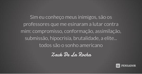 Sim eu conheço meus inimigos, são os professores que me esinaram a lutar contra mim: compromisso, conformação, assimilação, submissão, hipocrisia, brutalidade, ... Frase de Zack De La Rocha.
