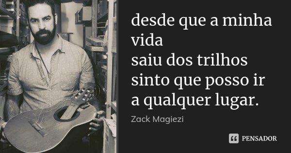desde que a minha vida saiu dos trilhos sinto que posso ir a qualquer lugar.... Frase de Zack Magiezi.