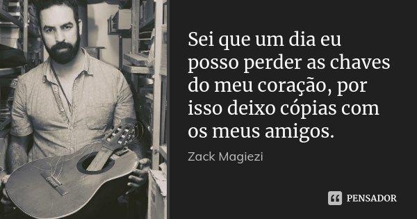Sei que um dia eu posso perder as chaves do meu coração, por isso deixo cópias com os meus amigos.... Frase de Zack Magiezi.