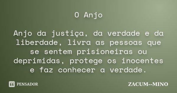 O Anjo Anjo da justiça, da verdade e da liberdade, livra as pessoas que se sentem prisioneiras ou deprimidas, protege os inocentes e faz conhecer a verdade.... Frase de zacum mino.