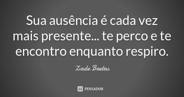 Sua ausência é cada vez mais presente... te perco e te encontro enquanto respiro.... Frase de Zade Bretas.