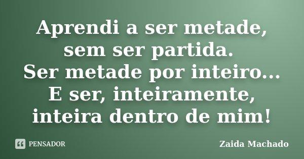 Aprendi a ser metade, sem ser partida. Ser metade por inteiro... E ser, inteiramente, inteira dentro de mim!... Frase de Zaida Machado.