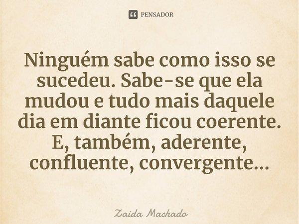 Ninguém sabe como isso se sucedeu. Sabe-se que ela mudou e tudo mais daquele dia em diante ficou coerente. E, também, aderente, confluente, convergente...... Frase de Zaida Machado.