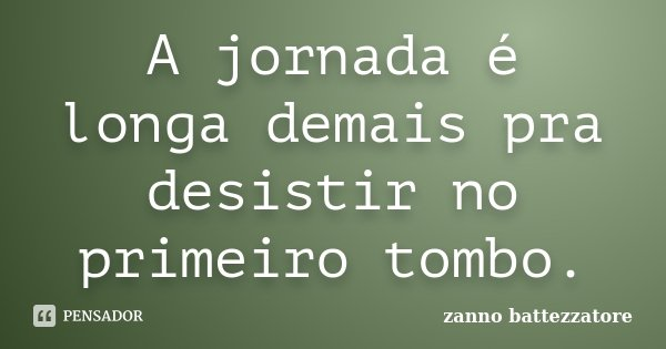 A jornada é longa demais pra desistir no primeiro tombo.... Frase de Zanno Battezzatore.