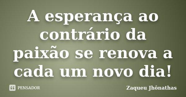 A esperança ao contrário da paixão se renova a cada um novo dia!... Frase de Zaqueu Jhônathas.
