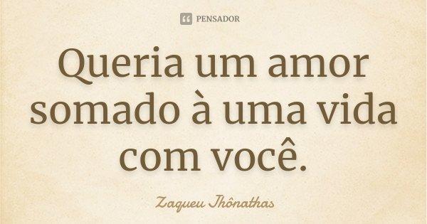 Queria um amor somado à uma vida com você.... Frase de Zaqueu Jhônathas.