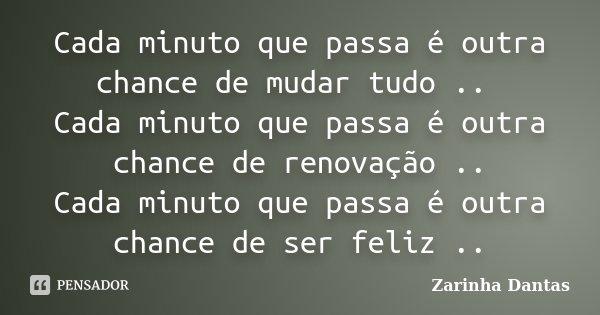 Cada minuto que passa é outra chance de mudar tudo .. Cada minuto que passa é outra chance de renovação .. Cada minuto que passa é outra chance de ser feliz ..... Frase de ( Zarinha Dantas ).