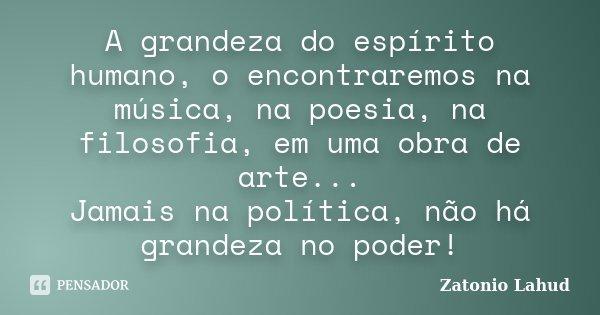 A grandeza do espírito humano, o encontraremos na música, na poesia, na filosofia, em uma obra de arte... Jamais na política, não há grandeza no poder!... Frase de Zatonio Lahud.