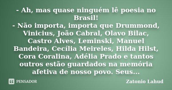 - Ah, mas quase ninguém lê poesia no Brasil! - Não importa, importa que Drummond, Vinicius, João Cabral, Olavo Bilac, Castro Alves, Leminski, Manuel Bandeira, C... Frase de Zatonio Lahud.