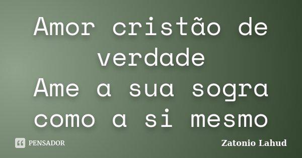 Amor cristão de verdade Ame a sua sogra como a si mesmo... Frase de Zatonio Lahud.