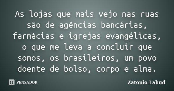 As lojas que mais vejo nas ruas são de agências bancárias, farmácias e igrejas evangélicas, o que me leva a concluir que somos, os brasileiros, um povo doente d... Frase de Zatonio Lahud.