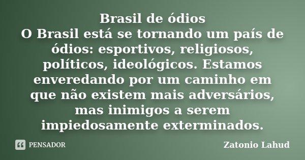 Brasil de ódios O Brasil está se tornando um país de ódios: esportivos, religiosos, políticos, ideológicos. Estamos enveredando por um caminho em que não existe... Frase de Zatonio Lahud.