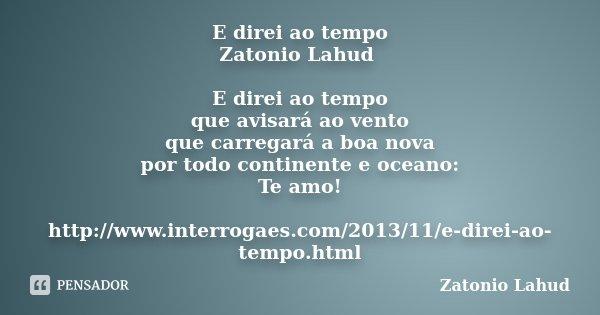 E direi ao tempo Zatonio Lahud E direi ao tempo que avisará ao vento que carregará a boa nova por todo continente e oceano: Te amo! http://www.interrogaes.com/2... Frase de Zatonio Lahud.