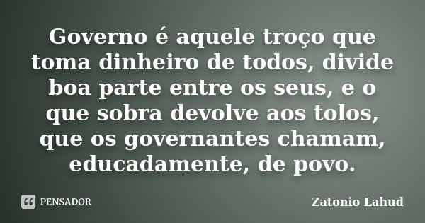 Governo é aquele troço que toma dinheiro de todos, divide boa parte entre os seus, e o que sobra devolve aos tolos, que os governantes chamam, educadamente, de ... Frase de Zatonio Lahud.