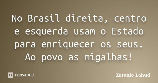 No Brasil direita, centro e esquerda usam o Estado para enriquecer os seus. Ao povo as migalhas!... Frase de Zatonio Lahud.