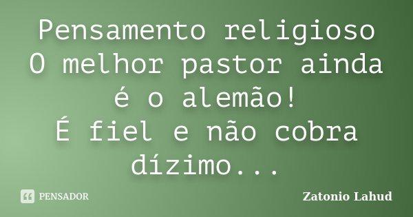 Pensamento religioso O melhor pastor ainda é o alemão! É fiel e não cobra dízimo...... Frase de Zatonio Lahud.