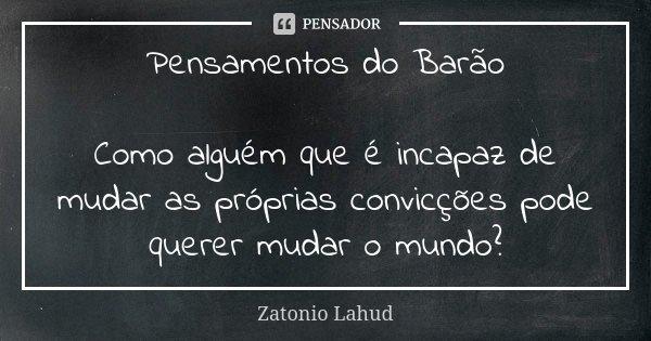 Pensamentos do Barão Como alguém que é incapaz de mudar as próprias convicções pode querer mudar o mundo?... Frase de Zatonio Lahud.