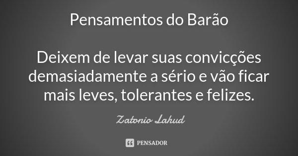Pensamentos do Barão Deixem de levar suas convicções demasiadamente a sério e vão ficar mais leves, tolerantes e felizes.... Frase de Zatonio Lahud.