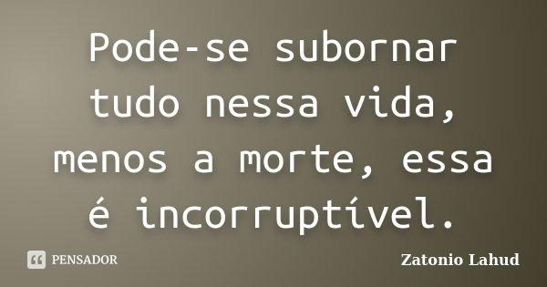 Pode-se subornar tudo nessa vida, menos a morte, essa é incorruptível.... Frase de Zatonio Lahud.
