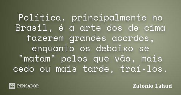 """Política, principalmente no Brasil, é a arte dos de cima fazerem grandes acordos, enquanto os debaixo se """"matam"""" pelos que vão, mais cedo ou mais tard... Frase de Zatonio Lahud."""