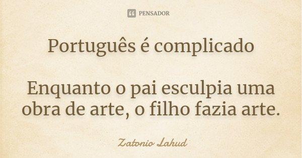 Português é complicado Enquanto o pai esculpia uma obra de arte, o filho fazia arte.... Frase de Zatonio Lahud.