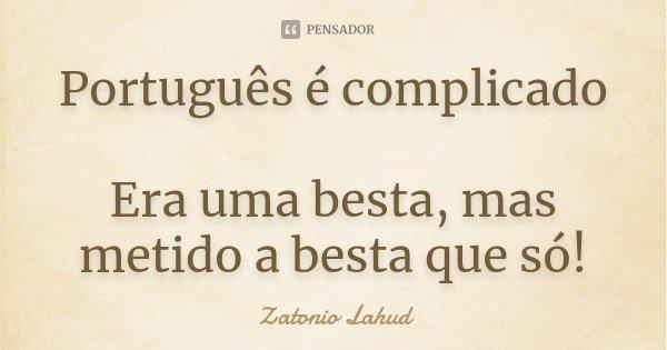 Português é complicado Era uma besta, mas metido a besta que só!... Frase de Zatonio Lahud.