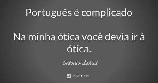 Português é complicado Na minha ótica você devia ir à ótica.... Frase de Zatonio Lahud.