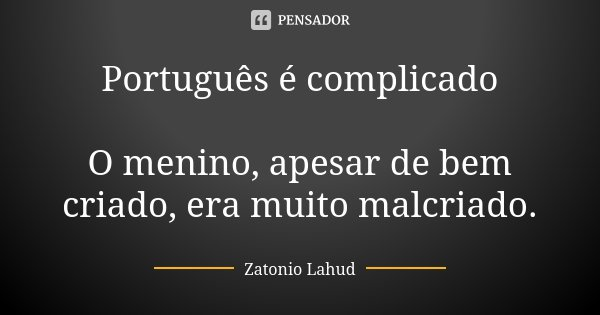 Português é complicado O menino, apesar de bem criado, era muito malcriado.... Frase de Zatonio Lahud.