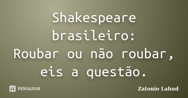 Shakespeare brasileiro: Roubar ou não roubar, eis a questão.... Frase de Zatonio Lahud.