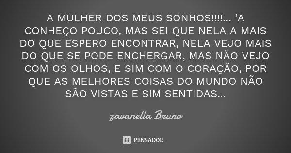 A MULHER DOS MEUS SONHOS!!!!... 'A CONHEÇO POUCO, MAS SEI QUE NELA A MAIS DO QUE ESPERO ENCONTRAR, NELA VEJO MAIS DO QUE SE PODE ENCHERGAR, MAS NÃO VEJO COM OS ... Frase de zavanella Bruno.