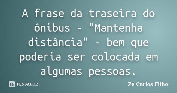 """A frase da traseira do ônibus - """"Mantenha distância"""" - bem que poderia ser colocada em algumas pessoas.... Frase de Zé Carlos Filho."""