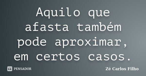 Aquilo que afasta também pode aproximar, em certos casos.... Frase de Zé Carlos Filho.