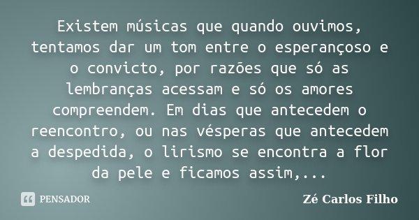 Existem músicas que quando ouvimos, tentamos dar um tom entre o esperançoso e o convicto, por razões que só as lembranças acessam e só os amores compreendem. Em... Frase de Zé Carlos Filho.