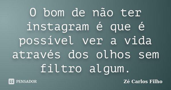 O bom de não ter instagram é que é possível ver a vida através dos olhos sem filtro algum.... Frase de Zé Carlos Filho.
