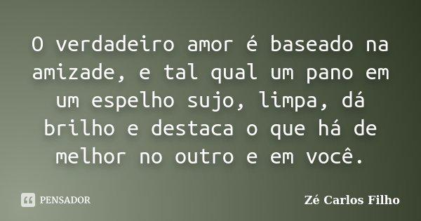 O verdadeiro amor é baseado na amizade, e tal qual um pano em um espelho sujo, limpa, dá brilho e destaca o que há de melhor no outro e em você.... Frase de Zé Carlos Filho.