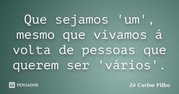 Que sejamos 'um', mesmo que vivamos á volta de pessoas que querem ser 'vários'.... Frase de Zé Carlos Filho.
