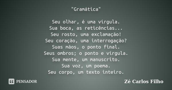 """""""Gramática"""" Seu olhar, é uma vírgula. Sua boca, as reticências... Seu rosto, uma exclamação! Seu coração, uma interrogação? Suas mãos, o ponto final. ... Frase de Zé Carlos Filho."""