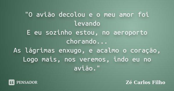 """""""O avião decolou e o meu amor foi levando E eu sozinho estou, no aeroporto chorando... As lágrimas enxugo, e acalmo o coração, Logo mais, nos veremos, indo... Frase de Zé Carlos Filho."""