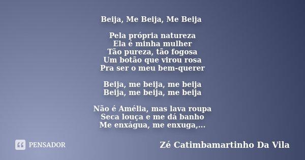 Beija, Me Beija, Me Beija Pela própria natureza Ela é minha mulher Tão pureza, tão fogosa Um botão que virou rosa Pra ser o meu bem-querer Beija, me beija, me b... Frase de Zé Catimbamartinho Da Vila.