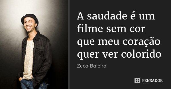 A saudade é um filme sem cor que meu coração quer ver colorido... Frase de Zeca Baleiro.