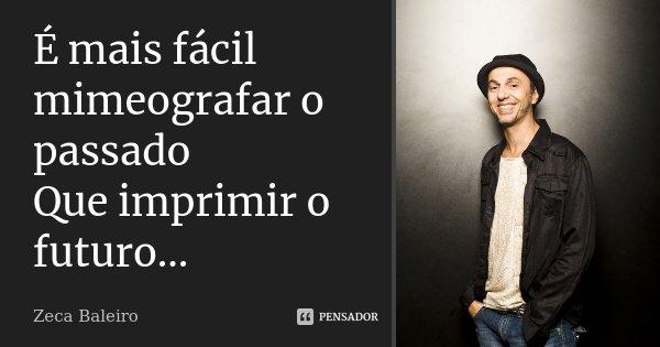 É mais fácil mimeografar o passado Que imprimir o futuro...... Frase de Zeca Baleiro.
