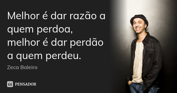 Melhor é dar razão a quem perdoa, melhor é dar perdão a quem perdeu.... Frase de Zeca Baleiro.