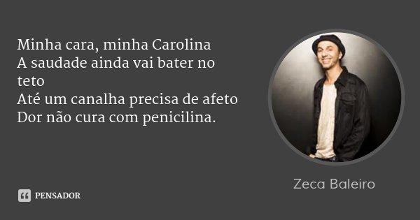 Minha cara, minha Carolina A saudade ainda vai bater no teto Até um canalha precisa de afeto Dor não cura com penicilina.... Frase de Zeca Baleiro.