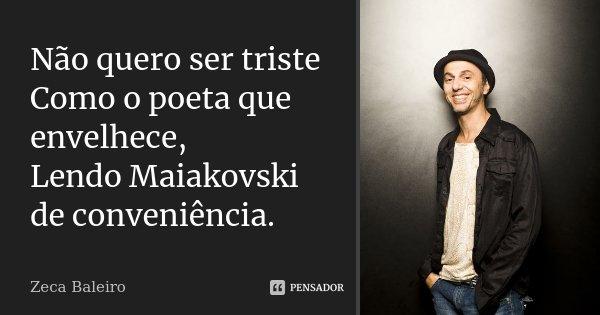 Não quero ser triste Como o poeta que envelhece, Lendo Maiakovski de conveniência.... Frase de Zeca Baleiro.