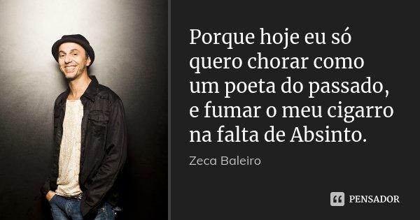 Porque hoje eu só quero chorar como um poeta do passado, e fumar o meu cigarro na falta de Absinto.... Frase de Zeca Baleiro.