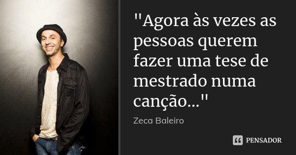 """""""Agora às vezes as pessoas querem fazer uma tese de mestrado numa canção...""""... Frase de Zeca Baleiro."""