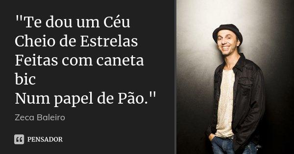 """""""Te dou um Céu Cheio de Estrelas Feitas com caneta bic Num papel de Pão.""""... Frase de Zeca Baleiro."""