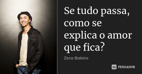 Se tudo passa, como se explica o amor que fica?... Frase de Zeca Baleiro..