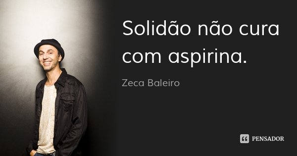 Solidão não cura com aspirina.... Frase de Zeca Baleiro.